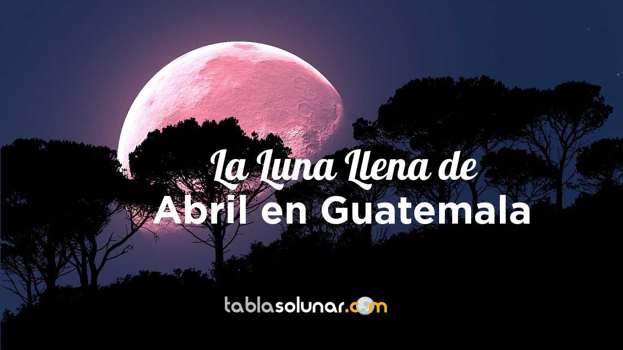 Luna llena de Abril de 2021 en Guatemala